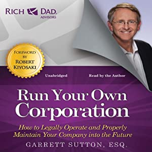 Rich Dad Advisors: Run Your Own Corporation: How to Legally Operate and Properly Maintain Your Company into the Future | [Garrett Sutton]