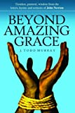 Beyond Amazing Grace: Timeless Pastoral Wisdom from the Letters, Sermons and Hymns of John Newton