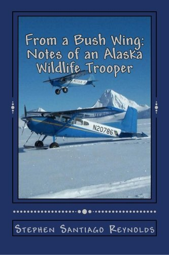 From a Bush Wing: Notes of an Alaska Wildlife Trooper by Stephen Santiago Reynolds (2012-07-09)