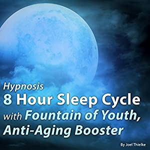 Hypnosis 8 Hour Sleep Cycle with Fountain of Youth, Anti-Aging Booster Speech