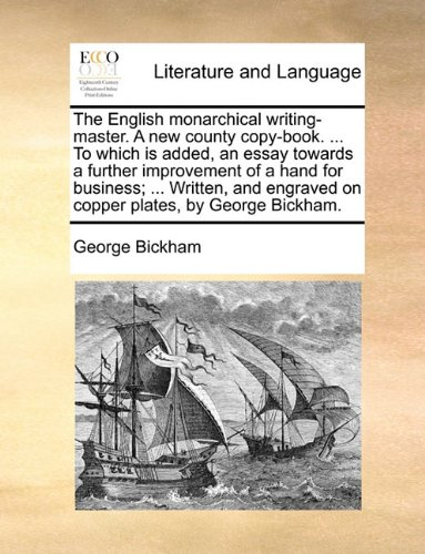 The English monarchical writing-master. A new county copy-book. ... To which is added, an essay towards a further improvement of a hand for business; ... engraved on copper plates, by George Bickham.