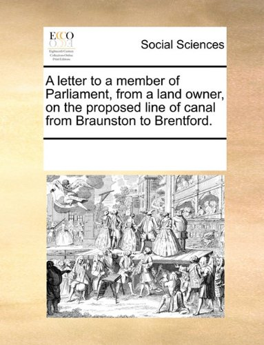 A letter to a member of Parliament, from a land owner, on the proposed line of canal from Braunston to Brentford.