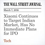 Xiaomi Continues to Target Indian Market, Has No Immediate Plans for IPO | Chun Han Wong,Eva Dou