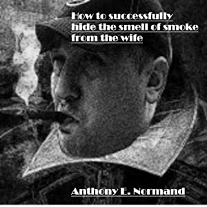 How to Successfully Hide the Smell of Smoke from the Wife: Bits of Sound Advice from a Complete Meaningful American Moron | [Anthony Normand]