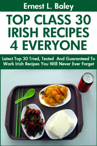 Top 30 Proven and Tested IRISH Recipes For Every Member of The Family: Tried and Guaranteed To Work Top Class, Most-Wanted And Delicious Irish Recipes You Will Never Ever Forget by Ernest L. Baley