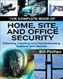 Bill Phillips The Complete Book of Home, Site and Office Security: Selecting, Installing and Troubleshooting Systems and Devices