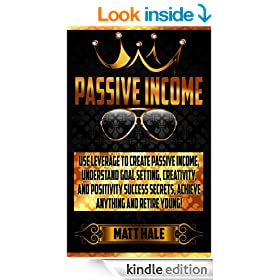 Passive Income: Use Leverage To Create Passive Income! - Understand Goal Setting, Creativity, And Positivity Success Secrets, Achieve Anything And Retire ... Ritual, Success Secrets, Motivation)