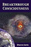 Breakthrough Consciousness: Exploring Who We Are and Why We are Here