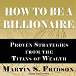How to Be a Billionaire: Proven Strategies from the Titans of Wealth | Martin S. Fridson