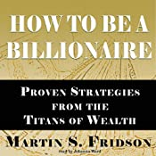 How to Be a Billionaire: Proven Strategies from the Titans of Wealth | [Martin S. Fridson]