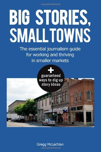 Big Stories, Small Towns: The Essential Journalism Guide for Working and Thriving in Smaller Markets: Gregg McLachlan: 9781453688007: Books - Amazon.ca