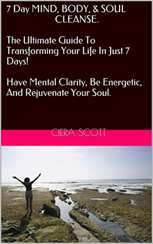 7 Day Mind, Body, And Soul Cleanse - The Ultimate Guide To Transforming Your Life In Just 7 Days! Have Mental Clarity, Be Energetic, And Rejuvenate Your ... Transformation, Energy, Cleanse, Detox)