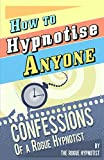 How to Hypnotise Anyone: Confessions of a Rogue Hypnotist