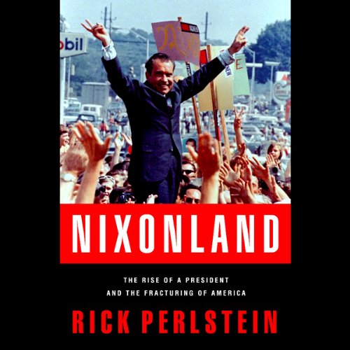 The Rise of a President and the Fracturing of America - Rick Perlstein