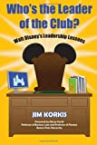 Jim Korkis Who's the Leader of the Club?: Walt Disney's Leadership Lessons