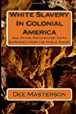 White Slavery In Colonial America: And Other Documented Facts Supressed from the Public Know!