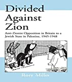 Divided Against Zion: Anti-Zionist Opposition to the Creation of a Jewish State in Palestine, 1945-1948: Anti-Zionist Opposition in Britain to a ... (Israeli History, Politics and Society)