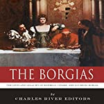 The Borgias: The Lives and Legacies of Rodrigo, Cesare, and Lucrezia Borgia | Charles River Editors