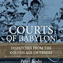 The Courts of Babylon: Dispatches from the Golden Age of Tennis Audiobook by Peter Bodo Narrated by Welland Scripps
