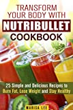 Transform Your Body with Nutribullet Cookbook: 25 Simple and Delicious Recipes to Burn Fat, Lose Weight and Stay Healthy (Detox & Cleanse Smoothies)