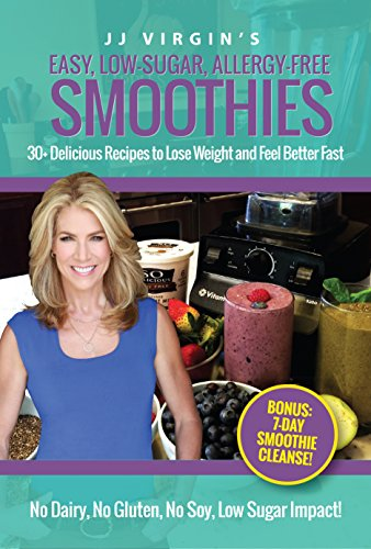 JJ Virgin's Easy, Low-Sugar, Allergy-Free Smoothies: 30+ Delicious Recipes to Lose Weight and Feel Better Fast by JJ Virgin