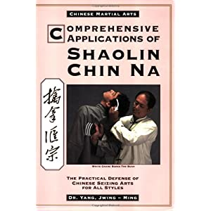 Comprehensive Applications of Shaolin Chin Na: The Practical Defense of Chinese Seizing Arts for All Style (Qin Na : the Practical Defense of Chinese Seizing Arts for All Martial Arts Styles) Yang Jwing-Ming