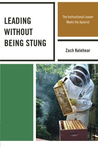 Leading without Being Stung: The Instructional Leader Meets the Apiarist by Kelehear, Zach (2013) Paperback PDF