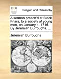 A sermon preach'd at Black Friars, to a society of young men, on January 1. 1715. By Jeremiah Burroughs. ... (1171142226) by Burroughs, Jeremiah