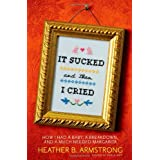 It Sucked and Then I Cried: How I Had a Baby, a Breakdown, and a Much Needed Margarita ~ Heather B. Armstrong