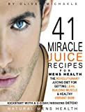 41 MIRACLE JUICE RECIPES FOR MENS HEALTH. THE REVOLUTIONARY JUICING PLAN FOR GETTING LEAN, BUILDING MUSCLE & HEALTHY VIBRANT SKIN!