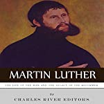 Martin Luther: The Life of the Man and the Legacy of the Reformer |  Charles River Editors