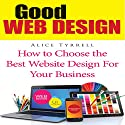 Good Web Design: How to Choose the Best Website Design for Your Business Audiobook by Alice Tyrrell Narrated by Benjamin Myers