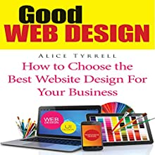 Good Web Design: How to Choose the Best Website Design for Your Business (       UNABRIDGED) by Alice Tyrrell Narrated by Benjamin Myers