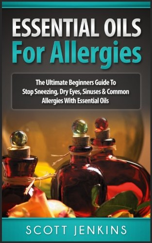 ESSENTIAL OILS FOR ALLERGIES: The Ultimate Beginners Guide To Stop Sneezing, Dry Eyes, Sinuses & Common Allergies