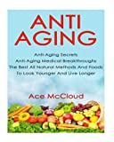 Anti Aging: Anti Aging Secrets: Anti Aging Medical Breakthroughs: The Best All Natural Methods And Foods To Look Younger And Live Longer (The ... & Motivation For A Happier & Longer Life)