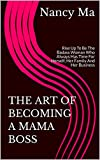 THE ART OF BECOMING A MAMA BOSS: Rise Up To Be The Badass Woman Who Always Has Time For Herself, Her Family And Her Business