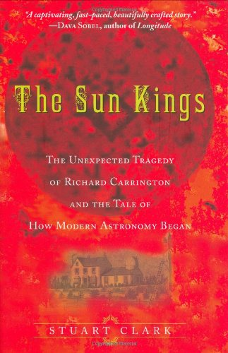 The Sun Kings: The Unexpected Tragedy of Richard Carrington and the Tale of How Modern Astronomy Began: Stuart Clark: 9780691126609: Amazon.com: Books
