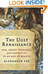 The Ugly Renaissance: Sex, Greed, Vio...