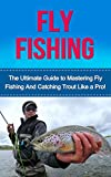Search : Fly Fishing: The Ultimate Guide to Mastering Fly Fishing and Trout Fishing like a Pro! (trout fishing, catching trout, fly fishing, fishing, trout, how to catch trout, fishing tips, how to fish)