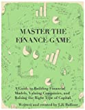 img - for Master the Finance Game: A Guide to Building Financial Models, Valuing Companies, and Raising the Right Type of Capital book / textbook / text book