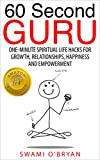 60 Second Guru: One Minute Spiritual Life Hacks For Growth, Relationships, Happiness and Empowerment