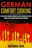 German: German Comfort Cooking: 90 Delicious German Cooking Classics Unearthed For Du; Quick-n-Easy Germany Recipes Done Suhr Gut! (german recipe cooking, ... recipes, mediterranean diet cookbook)