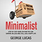 Minimalist: Step-by-Step Guide on How You Can Survive on Less and Still Live a Happy Life | George Lucas
