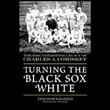 Turning the Black Sox White: The Misunderstood Legacy of Charles A. Comiskey (       UNABRIDGED) by Tim Hornbaker Narrated by Stephen Hoye