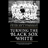 Turning the Black Sox White: The Misunderstood Legacy of Charles A. Comiskey ~ Tim Hornbaker