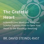The Grateful Heart: A Benedictine Monk and Religious Scholar Explores How to Open Your Heart to the Blessings Awaiting | David Steindl-Rast