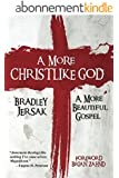 A More Christlike God: A More Beautiful Gospel (English Edition)