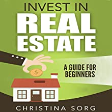 Invest in Real Estate: A Guide for Beginners Audiobook by Christina Sorg Narrated by Amy Barron-Smolinski