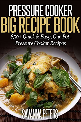 Pressure Cooker Big Recipe Book: 850+ Quick & Easy, One Pot, Pressure Cooker Recipes (Pressure Cooker Cookbook, Electric Pressure Cooker) by Ashley Peters