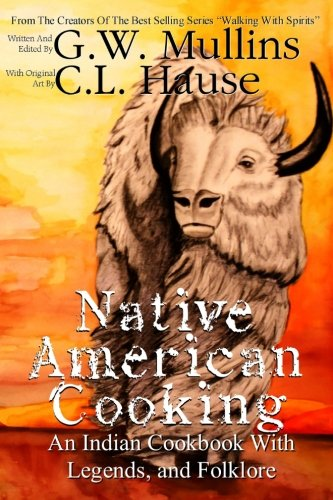 Native American Cooking An Indian Cookbook With Legends, And Folklore (Walking With Spirits) by G.W. Mullins